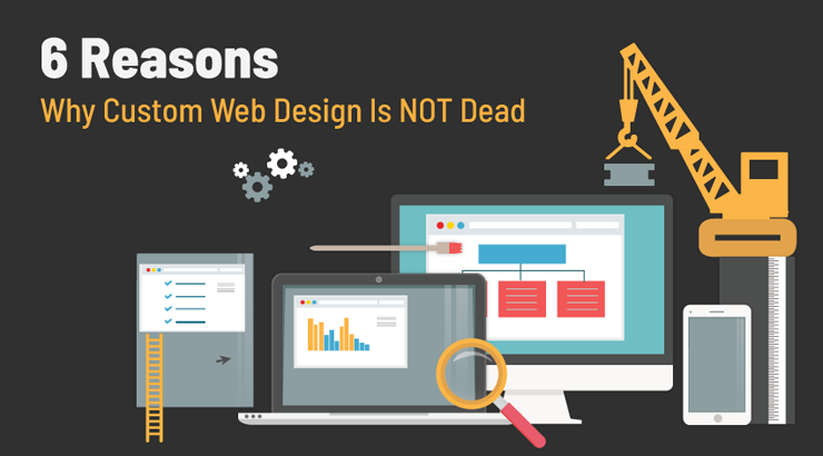 6 Reasons Why Custom Web Design Is NOT Dead