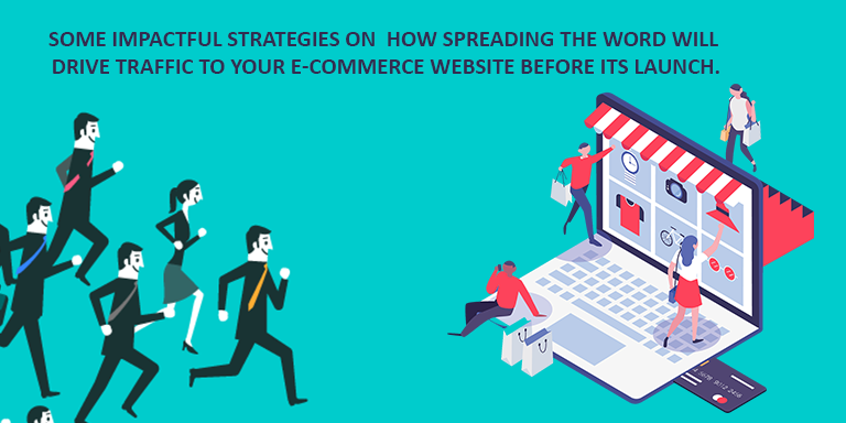 Some impactful strategies on  how spreading the word will drive traffic to your e-commerce website before its launch.