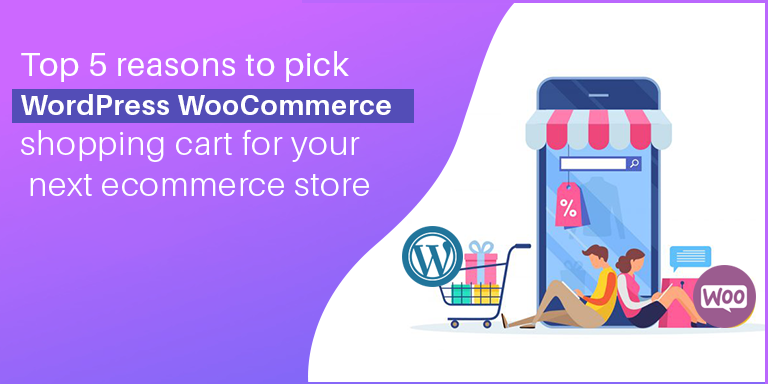 Top 5 reasons to pick WordPress WooCommerce shopping cart for your next ecommerce store